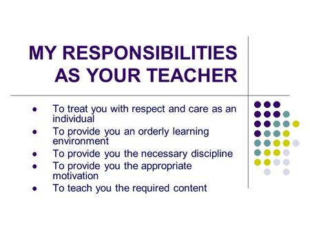 MY RESPONSIBILITIES AS YOUR TEACHER To treat you with respect and care as an individual To provide you an orderly learning environment To provide you the.