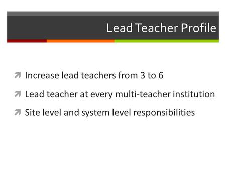 Lead <strong>Teacher</strong> Profile  Increase lead <strong>teachers</strong> from 3 to 6  Lead <strong>teacher</strong> at every multi-<strong>teacher</strong> institution  Site level and system level responsibilities.