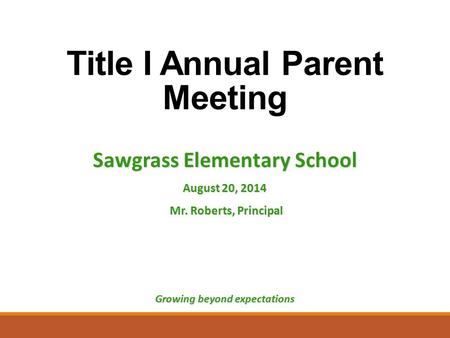 Title I Annual Parent Meeting Sawgrass Elementary School August 20, 2014 Mr. Roberts, Principal Mr. Roberts, Principal Growing beyond expectations.