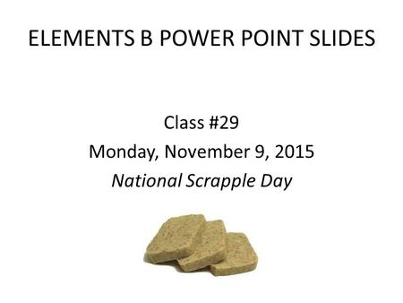 ELEMENTS B POWER POINT SLIDES Class #29 Monday, November 9, 2015 National Scrapple Day.