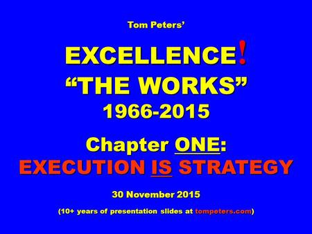 "Tom Peters' EXCELLENCE ! ""THE WORKS"" 1966-2015 Chapter <strong>ONE</strong>: EXECUTION IS STRATEGY 30 November 2015 (10+ years of presentation slides at tompeters.com)"