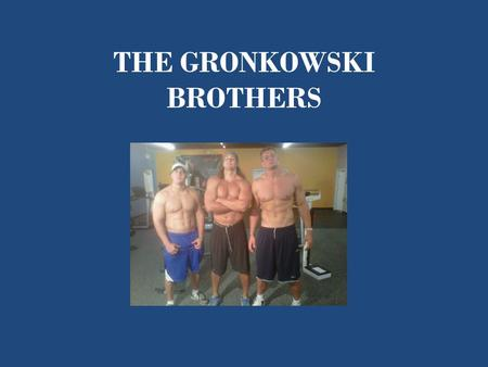 THE GRONKOWSKI BROTHERS. Why the Gronkowski Brothers? They are three of my favorite football players. I love they way they play the game!