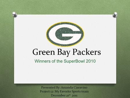 Green Bay Packers Winners of the SuperBowl 2010 Presented By: Amanda Ciaravino Project 12: My Favorite Sports team December 21 st 2011.