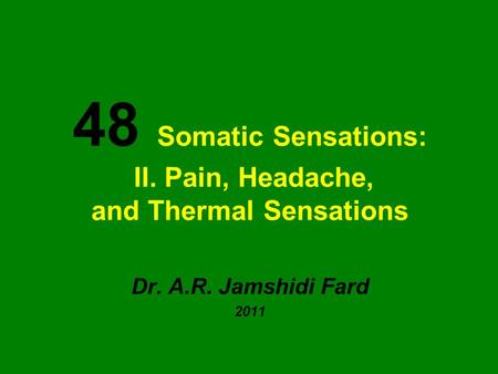 48 Somatic Sensations: II. Pain, Headache, and Thermal Sensations Dr. A.R. Jamshidi Fard 2011.