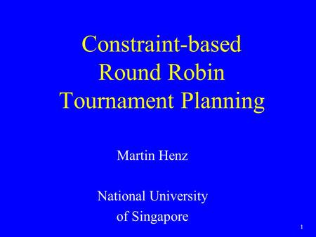 1 Constraint-based Round Robin Tournament Planning Martin Henz National University of Singapore.