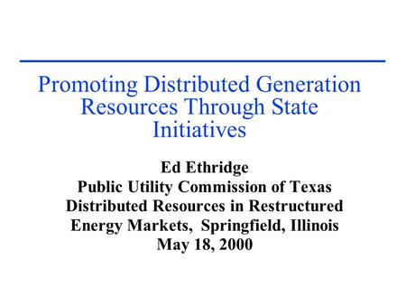 Promoting Distributed Generation Resources Through State Initiatives Ed Ethridge Public Utility Commission of Texas Distributed Resources in Restructured.