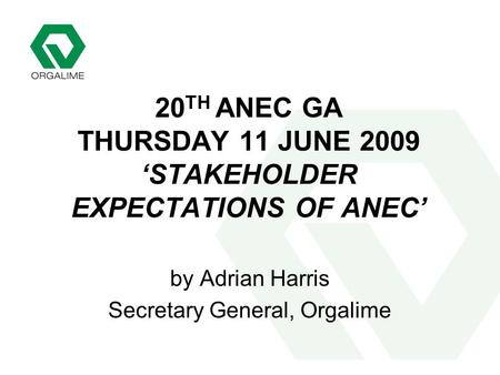 20 TH ANEC GA THURSDAY 11 JUNE 2009 'STAKEHOLDER EXPECTATIONS OF ANEC' by Adrian Harris Secretary General, Orgalime.