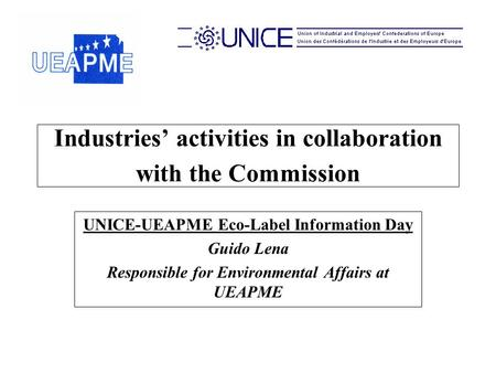 Industries' activities in collaboration with the Commission UNICE-UEAPME Eco-Label Information Day Guido Lena Responsible for Environmental Affairs at.