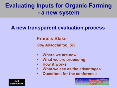 Evaluating Inputs for Organic Farming - a new system A new transparent evaluation process Francis Blake Soil Association, UK Where we are now What we are.