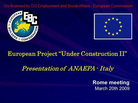 "European Project ""Under Construction II"" Presentation of ANAEPA - Italy Rome meeting March 20th 2009 Co-financed by DG Employment and Social Affairs -"