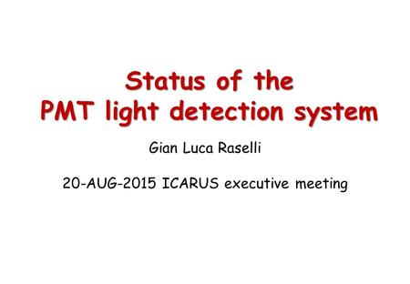 Status of the PMT light detection system Gian Luca Raselli 20-AUG-2015 ICARUS executive meeting.