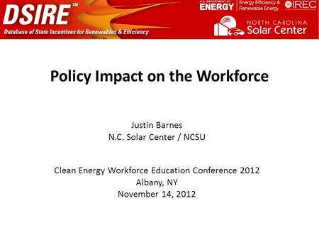 Policy Impact on the Workforce Justin Barnes N.C. Solar Center / NCSU Clean Energy Workforce Education Conference 2012 Albany, NY November 14, 2012.