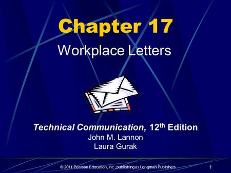 © 2011 Pearson Education, Inc., publishing as Longman Publishers. 1 Chapter 17 Workplace Letters Technical Communication, 12 th Edition John M. Lannon.