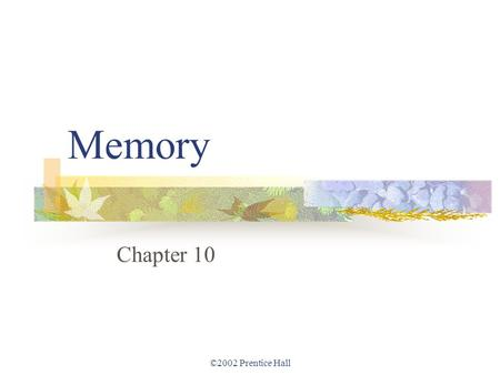 ©2002 Prentice Hall Memory Chapter 10. ©2002 Prentice Hall Memory Reconstructing the past. Memory and the power of suggestion. In pursuit of memory. The.
