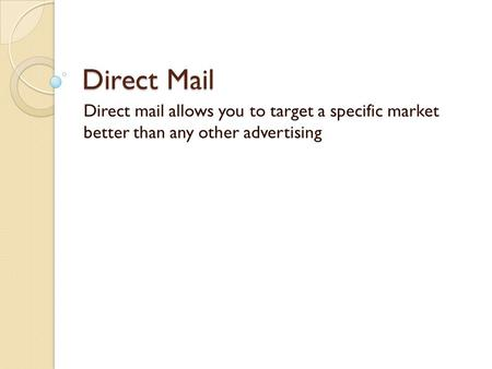 Direct Mail Direct mail allows you to target a specific market better than any other advertising.