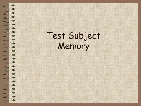 Test Subject Memory 2 of 50 Topics to Explore 1.Stages of Memory 2.Encoding Information into Memory 3.Retrieving Information from Memory 4.Improving.