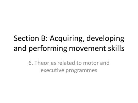 Section B: Acquiring, developing and performing movement skills 6. Theories related to motor and executive programmes.