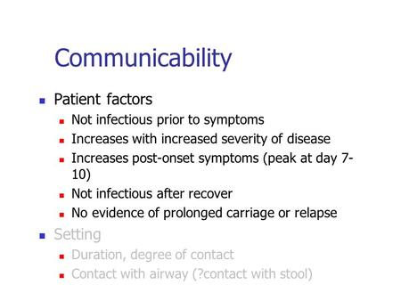 Communicability Patient factors Not infectious prior to symptoms Increases with increased severity of disease Increases post-onset symptoms (peak at day.