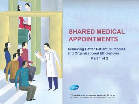 SHARED MEDICAL APPOINTMENTS Achieving Better Patient Outcomes and Organizational Efficiencies Part 1 of 2 Provided as an educational service by Pfizer.