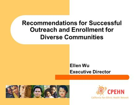 Recommendations for Successful Outreach and Enrollment for Diverse Communities Ellen Wu Executive Director.