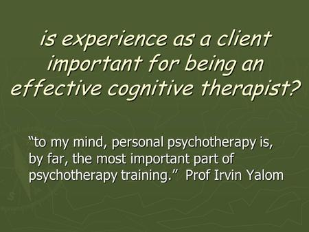 "Is experience as a client important for being an effective cognitive therapist? ""to my mind, personal psychotherapy is, by far, the most important part."