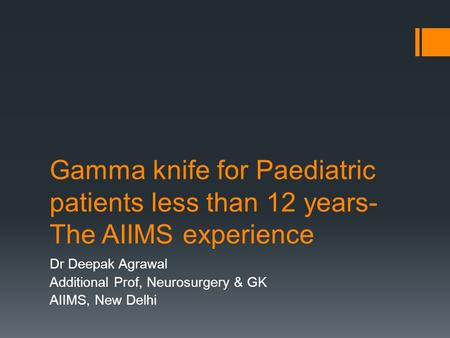 Gamma knife for Paediatric patients less than 12 years- The AIIMS experience Dr Deepak Agrawal Additional Prof, Neurosurgery & GK AIIMS, New Delhi.
