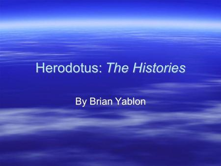 Herodotus: The Histories By Brian Yablon. Who was Herodotus?  He was a Greek man from Ionia.  Born ca 484 BCE in Halicarnassus, now Bodrum in southwestern.