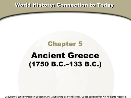 Chapter 5, Section Chapter 5 Ancient Greece (1750 B.C.–133 B.C.) Copyright © 2003 by Pearson Education, Inc., publishing as Prentice Hall, Upper Saddle.