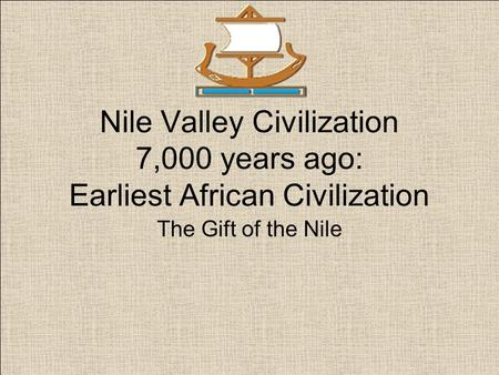 Nile Valley Civilization 7,000 years ago: Earliest African Civilization The Gift of the Nile.