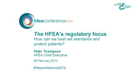 #hfeaconference2014 26 February 2014 HFEA Chief Executive How can we best set standards and protect patients? The HFEA's regulatory focus Peter Thompson.
