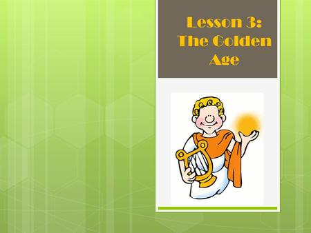 Lesson 3: The Golden Age.  The phrase describes the time when a people or civilization is at it's best.