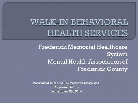 Frederick Memorial Healthcare System Mental Health Association of Frederick County Presented to the CHRC Western Maryland Regional Forum September 29,