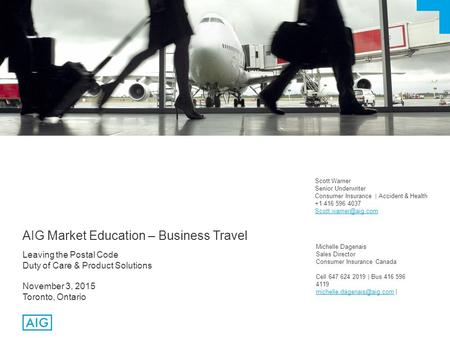 AIG Market Education – Business Travel Leaving the Postal Code Duty of Care & Product Solutions November 3, 2015 Toronto, Ontario Scott Warner Senior Underwriter.