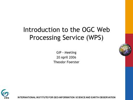 INTERNATIONAL INSTITUTE FOR GEO-INFORMATION SCIENCE AND EARTH OBSERVATION Introduction to the OGC Web Processing Service (WPS) GIP – Meeting 20 April 2006.
