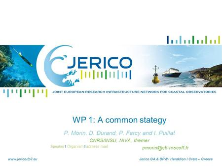 Speaker I Organism I adresse mail www.jerico-fp7.euJerico GA & BPW I Heraklion I Crete – Greece WP 1: A common stategy P. Morin, D. Durand, P. Farcy and.
