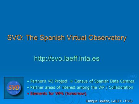 SVO: The Spanish Virtual Observatory  Enrique Solano, LAEFF / SVO Partner's VO Project  Census of Spanish Data Centres Partner.