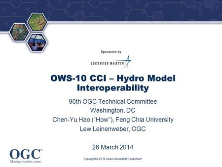 "® Sponsored by OWS-10 CCI – Hydro Model Interoperability 90th OGC Technical Committee Washington, DC Chen-Yu Hao (""How""), Feng Chia University Lew Leinenweber,"