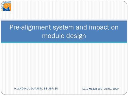 CLIC Module WG 20/07/2009 H. MAINAUD DURAND, BE-ABP/SU Pre-alignment system and impact on module design.