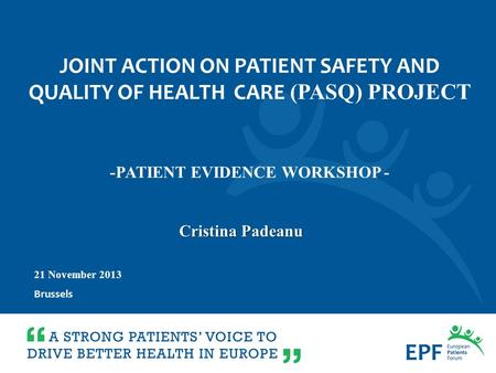 21 November 2013 Brussels Cristina Padeanu -PATIENT EVIDENCE WORKSHOP - JOINT ACTION ON PATIENT SAFETY AND QUALITY OF HEALTH CARE (PASQ) PROJECT.