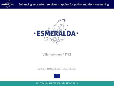 HELCOM HOLAS II ESA WS, Helsinki 30.9.2015 EU Horizon 2020 Coordination and support action Ville Karvinen / SYKE Enhancing ecosystem services mapping for.