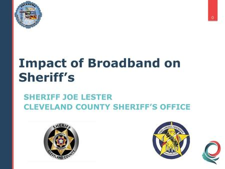 SHERIFF JOE LESTER CLEVELAND COUNTY SHERIFF'S OFFICE 0 Impact of Broadband on Sheriff's.