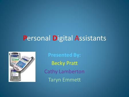 Personal Digital Assistants Presented By: Becky Pratt Cathy Lamberton Taryn Emmett.