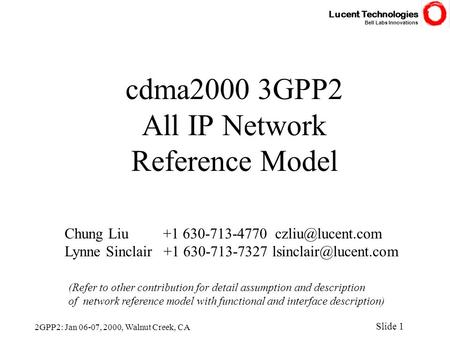 Lucent Technologies Bell Labs Innovations Slide 1 2GPP2: Jan 06-07, 2000, Walnut Creek, CA cdma2000 3GPP2 All IP Network Reference Model Chung Liu +1 630-713-4770.
