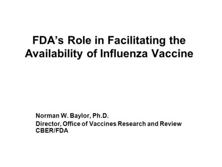 FDA's Role in Facilitating the Availability of Influenza Vaccine Norman W. Baylor, Ph.D. Director, Office of Vaccines Research and Review CBER/FDA.