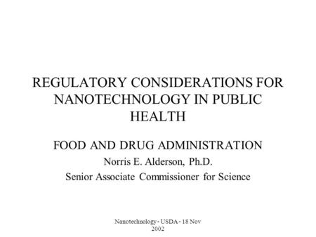 Nanotechnology - USDA - 18 Nov 2002 REGULATORY CONSIDERATIONS FOR NANOTECHNOLOGY IN PUBLIC HEALTH FOOD AND DRUG ADMINISTRATION Norris E. Alderson, Ph.D.