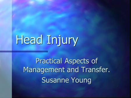 Head Injury Practical Aspects of Management and Transfer. Susanne Young.