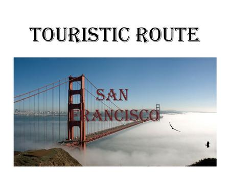 TOURISTIC ROUTE SAN FRANCISCO. INTRODUCTION Information about San Francisco Names of the places in San Francisco Information about some of the places.