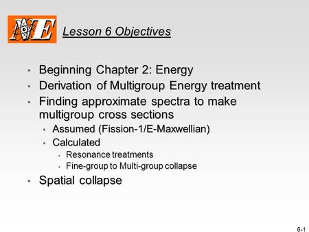 6-1 Lesson 6 Objectives Beginning Chapter 2: Energy Beginning Chapter 2: Energy Derivation of Multigroup Energy treatment Derivation of Multigroup Energy.
