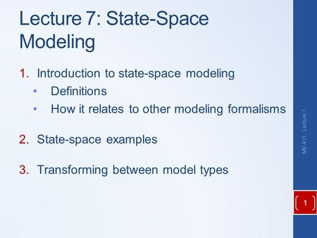 Lecture 7: State-Space Modeling 1.Introduction to state-space modeling Definitions How it relates to other modeling formalisms 2.State-space examples 3.Transforming.