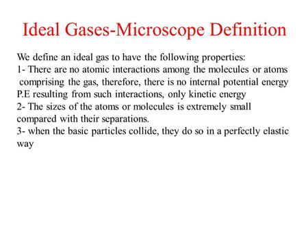 Ideal Gases-Microscope Definition We define an ideal gas to have the following properties: 1- There are no atomic interactions among the molecules or atoms.